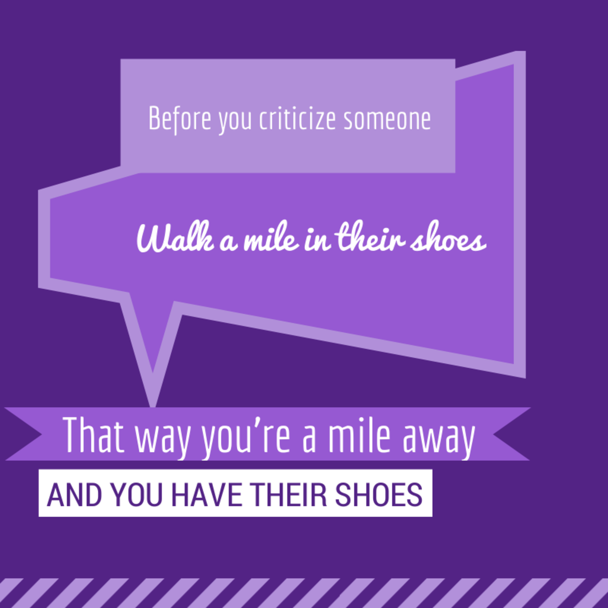 Adding a signature line to an email is a great way to add a bit of your personality and a touch of humor to your message: Before you criticize someone, walk a mile in their shoes. That way you're a mile away and you have their shoes.