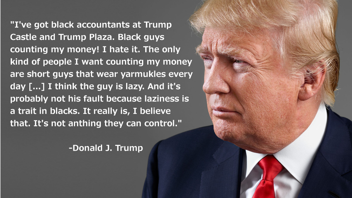 These are Donald Trump's own words of what he said about African Americans. No Trump supporter can possibly deny that he said these things but Trump supporters do not question anything that he says.