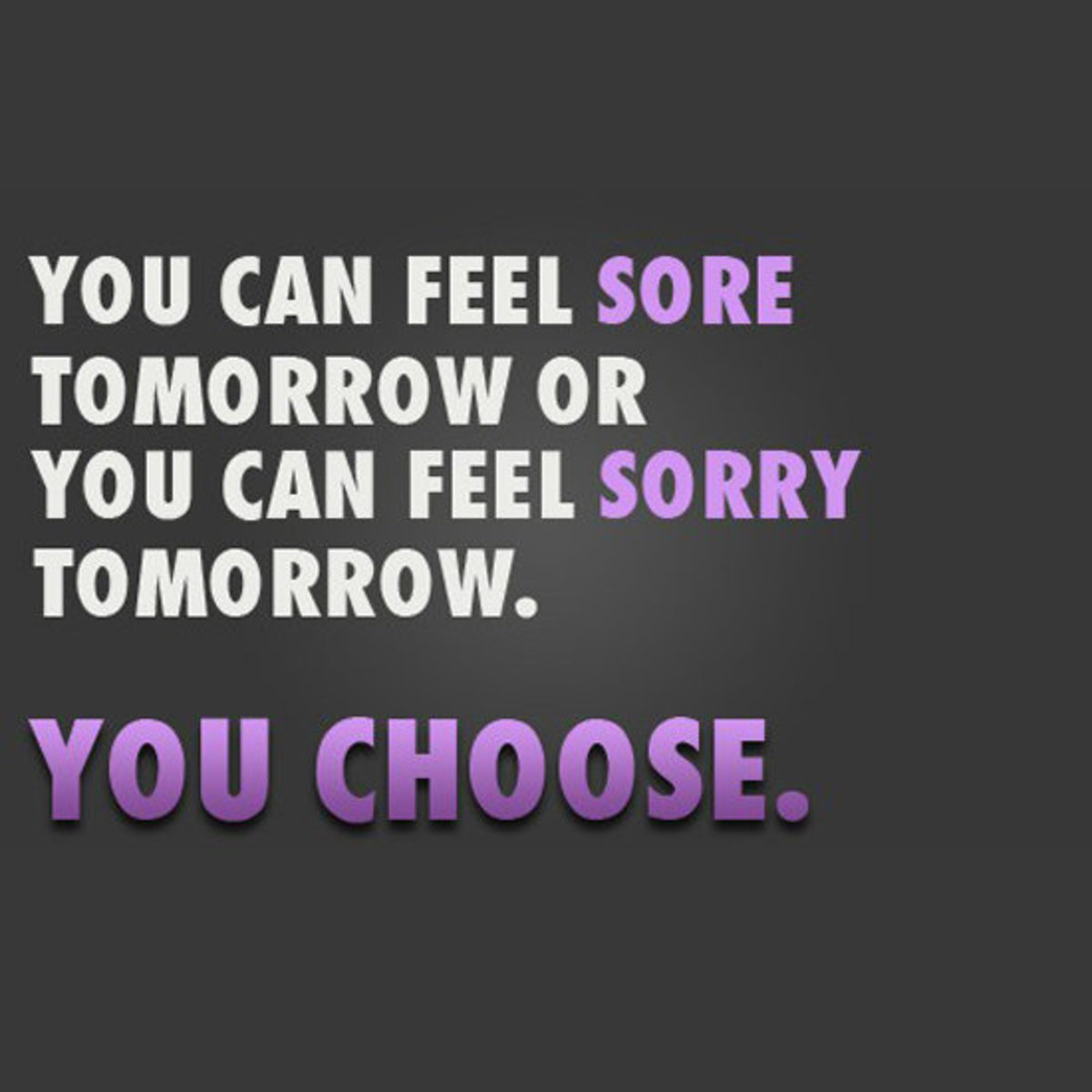 You can feel sore tomorrow or you can feel sorry tomorrow. YOU CHOOSE