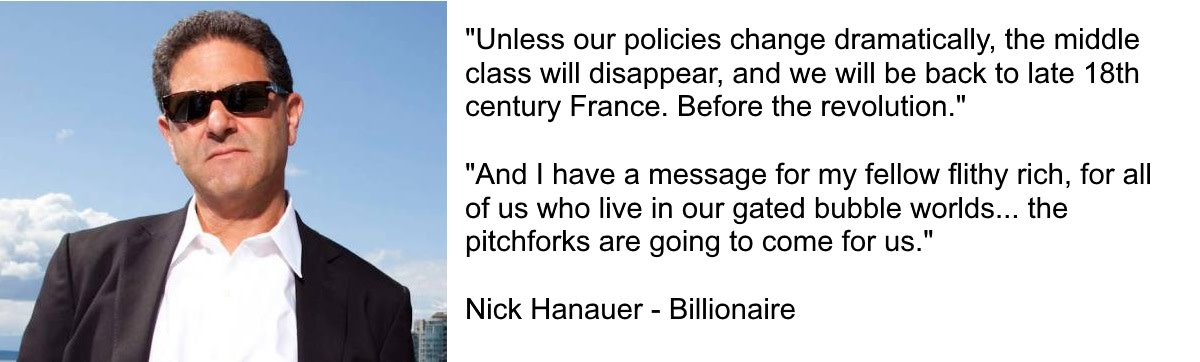 """No society can sustain this kind of rising inequality. In fact, there is no example in human history where wealth accumulated like this and the pitchforks didn't eventually come out.""  Nick Hanauer"
