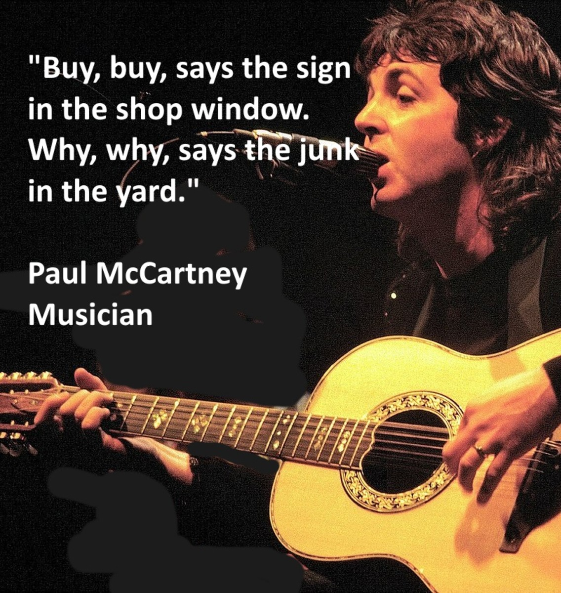 """Buy, buy, says the sign in the shop window. Why, why says the junk in the yard."" Paul McCartney - Musician"