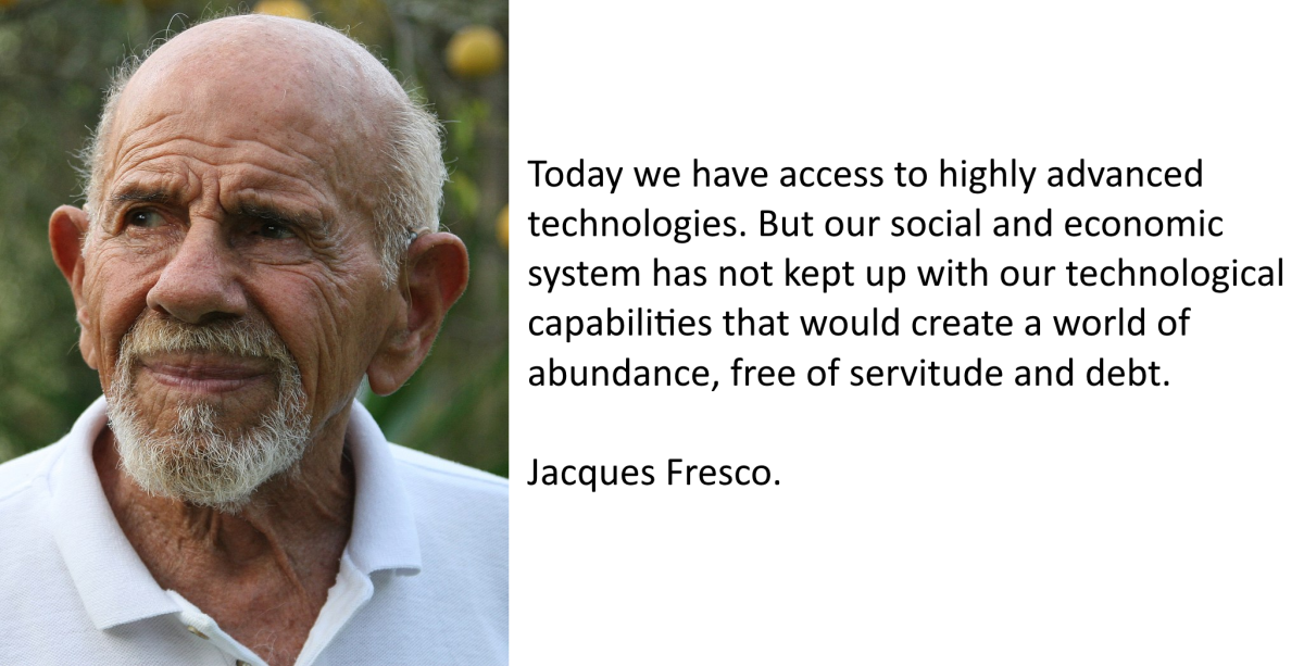 """Today we have access to highly advanced technologies. But our social and economic system has not kept up with our technological capabilities that could easily create a world of abundance, free of servitude and debt."""