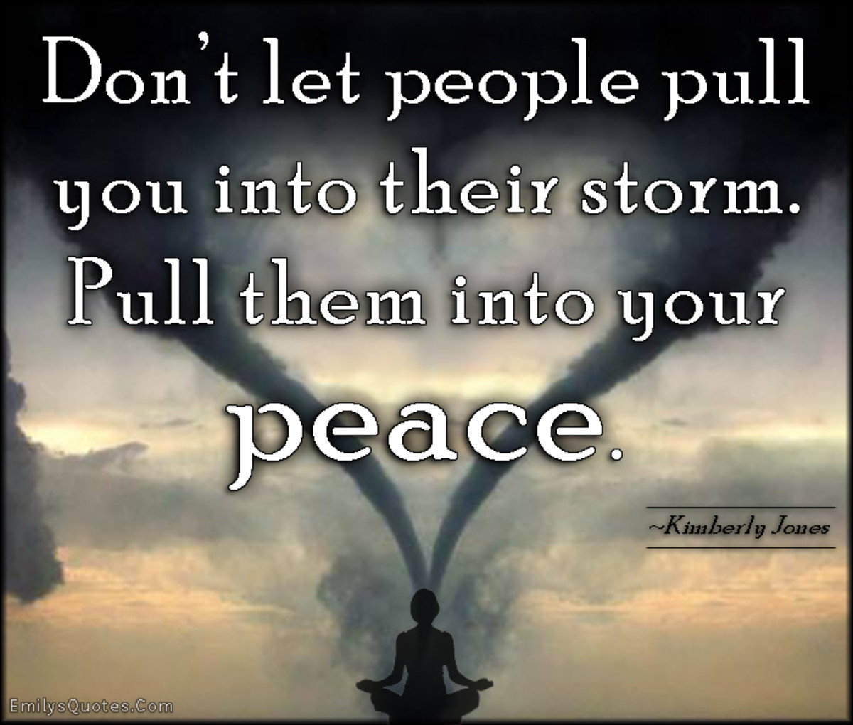 Don't let people pull you into their storm; pull them into your peace.
