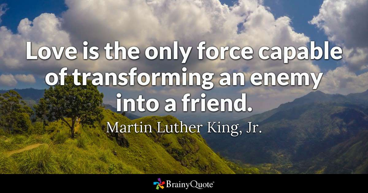 Love helps us transforms enemies into friends.