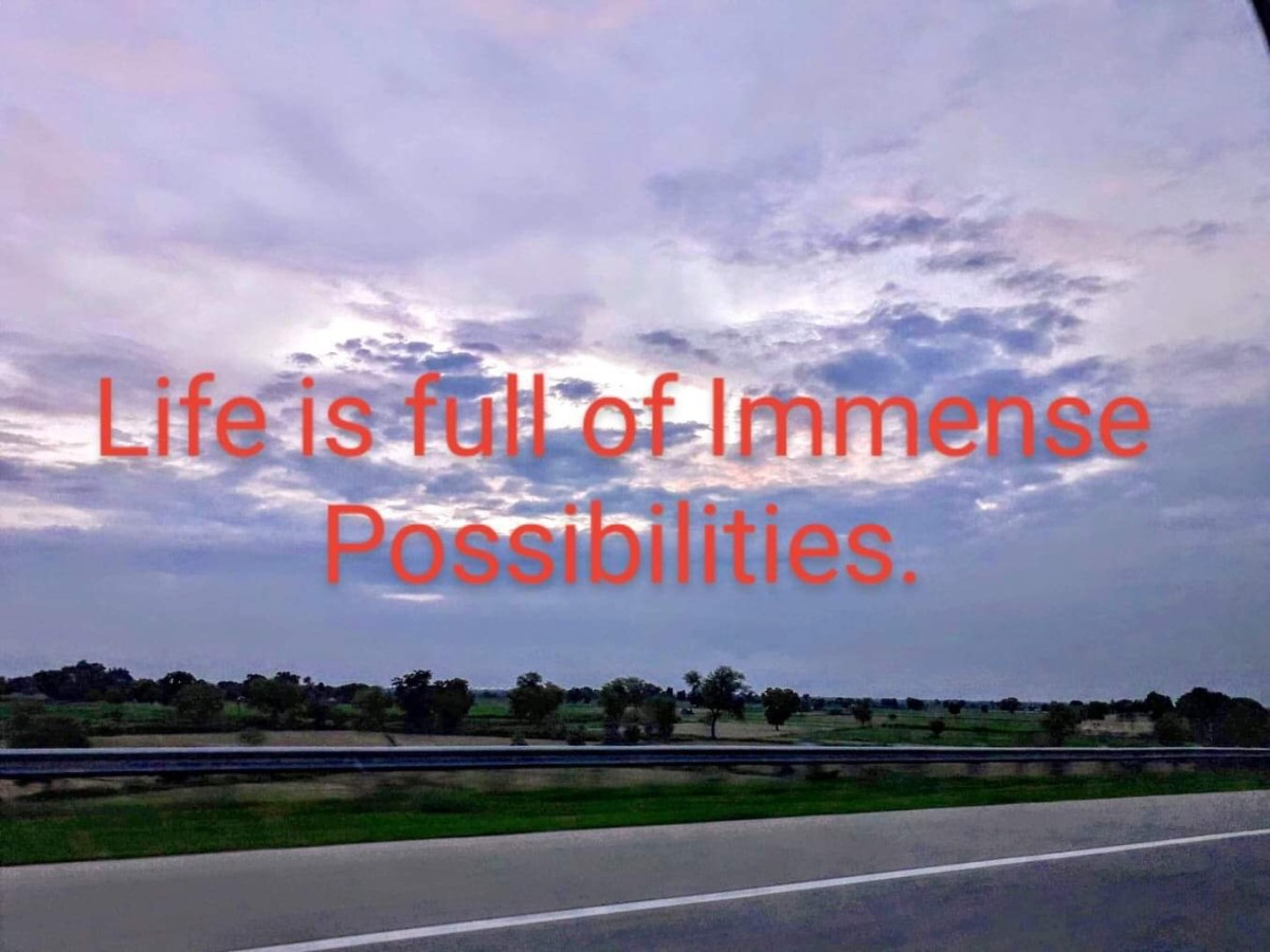 Life is full of immense possibilities. Make it worthwhile.