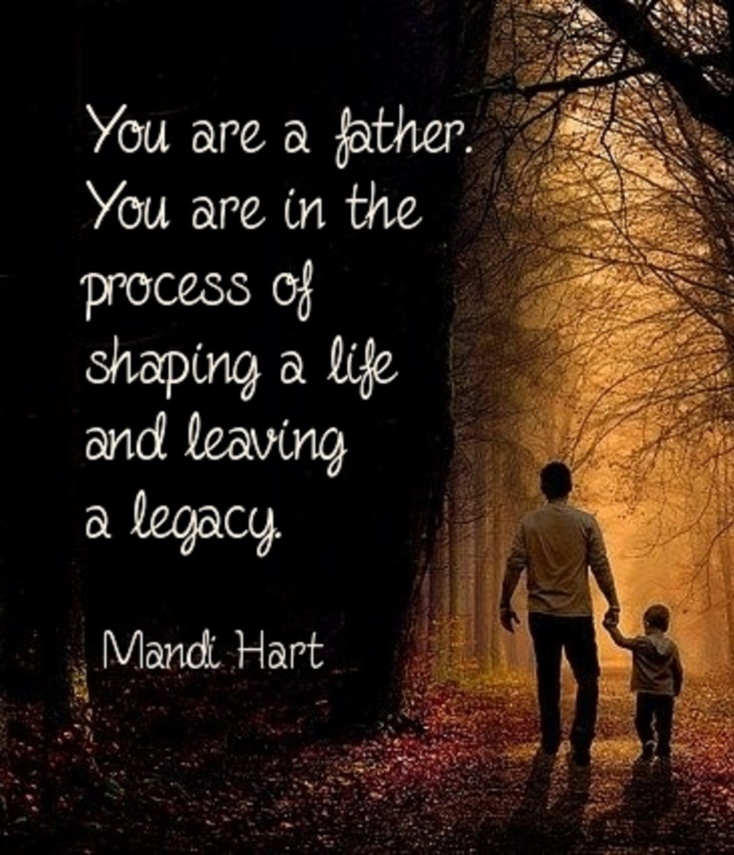You are a father. You are in the process of shaping a life and leaving a legacy.