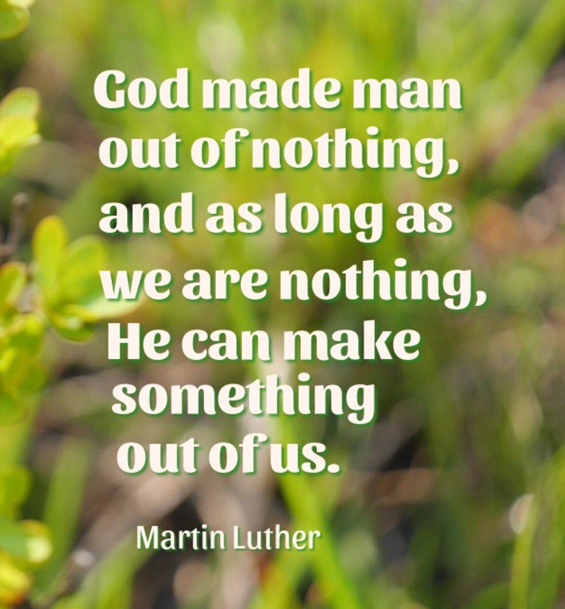 As long as we are nothing, God can make something out of us.