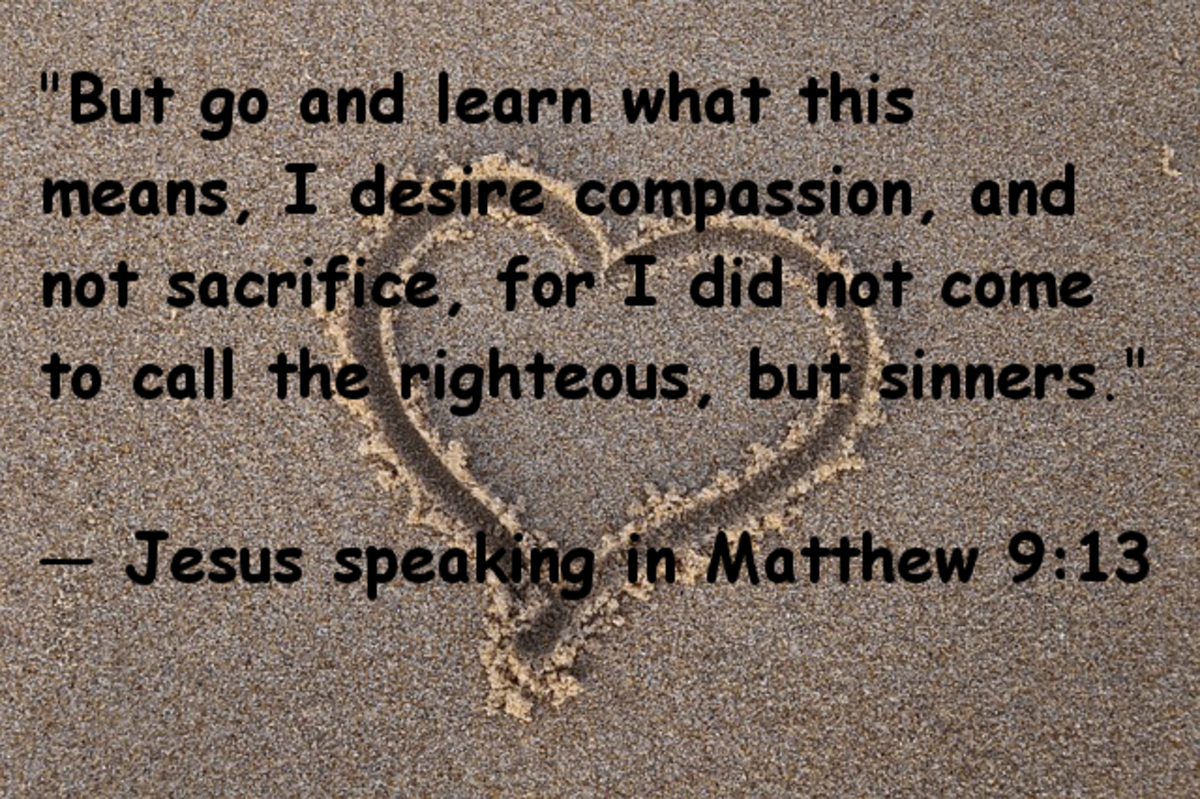 """But go and learn what this means, I desire compassion, not sacrifice, for I did not come to call the righteous, but sinners.""  Jesus speaking in Matthew 9:13"