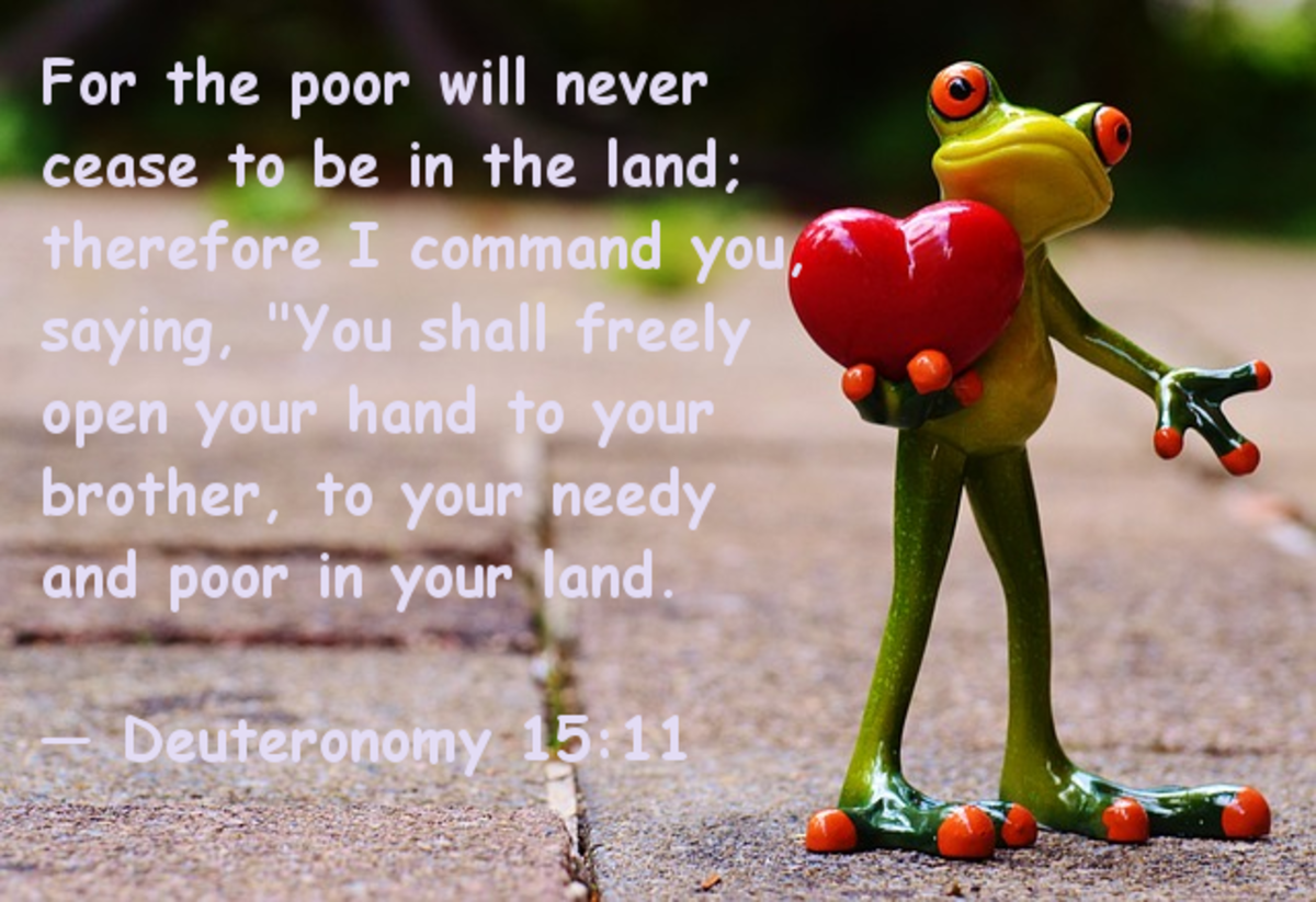 "For the poor will never cease to be in the land; therefore I command you saying, ""You shall freely open your hand to your brother, to your needy and poor in your land -- Deuteronomy 15:11"