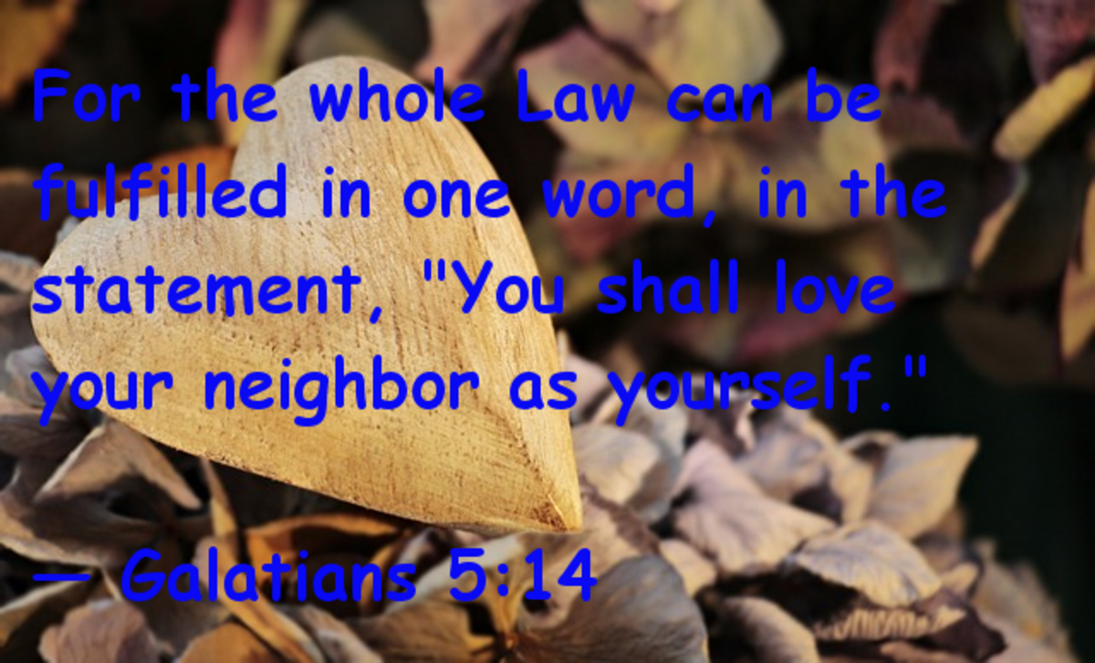 "For the whole law can be fulfilled in one word, in the statement, ""You shall love your neighbor as yourself."" -- Galatians 5:14"