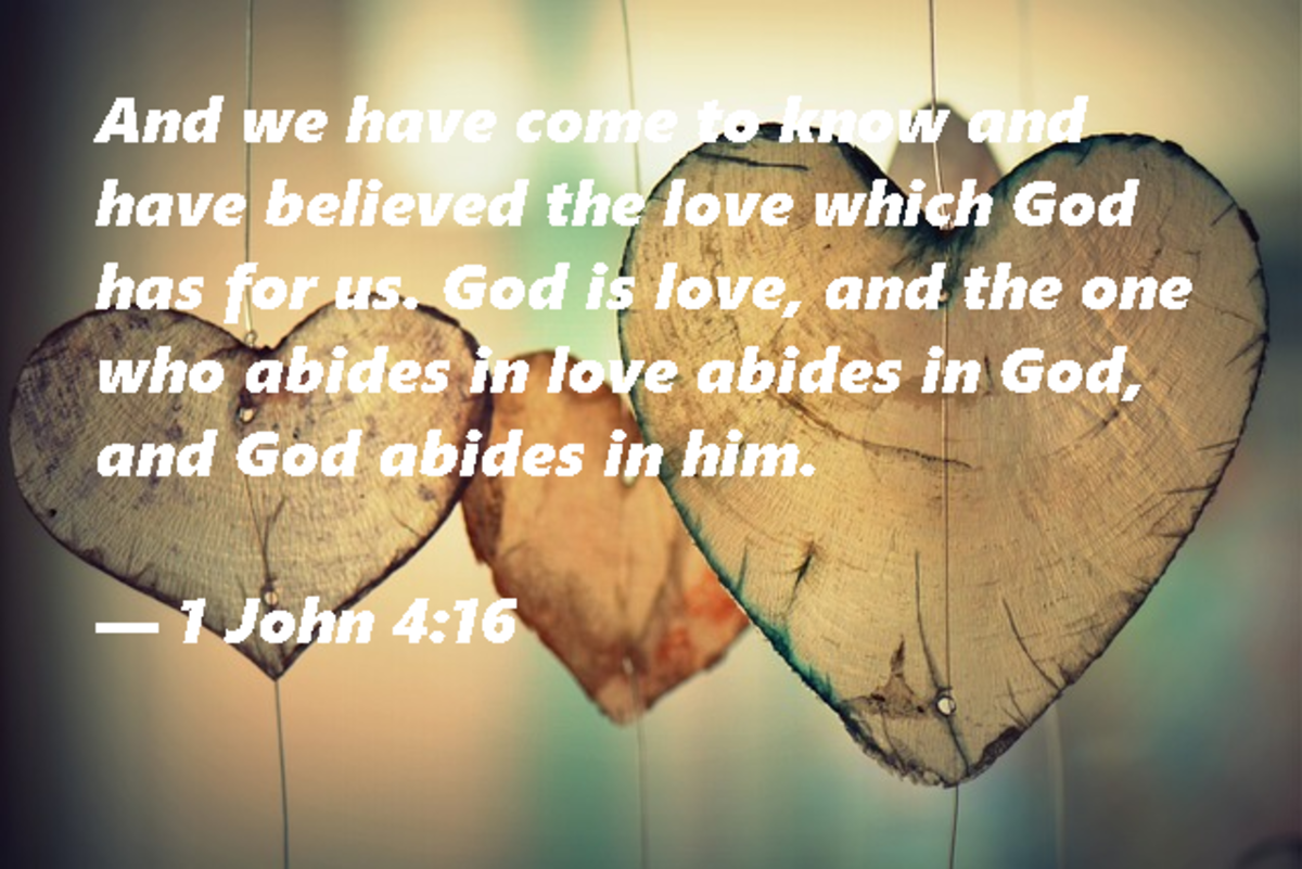 """And we have come to know and have believed the love God has for us.  God is love, and the one who abides in love abides in God, and God abides in him."" --1 John 4:16"