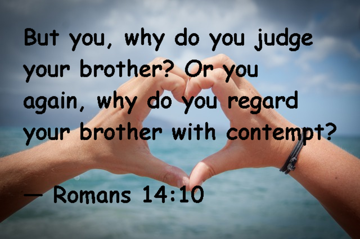 But you, why do you judge your brother?  Or you again, why do you regard your brother with contempt: -- Romans 14:10