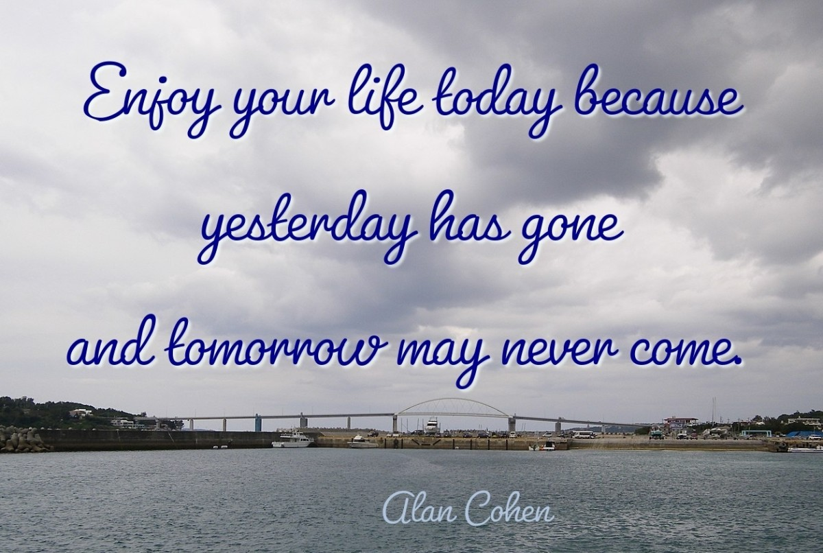 Enjoy your life today because yesterday has gone and tomorrow may never come.