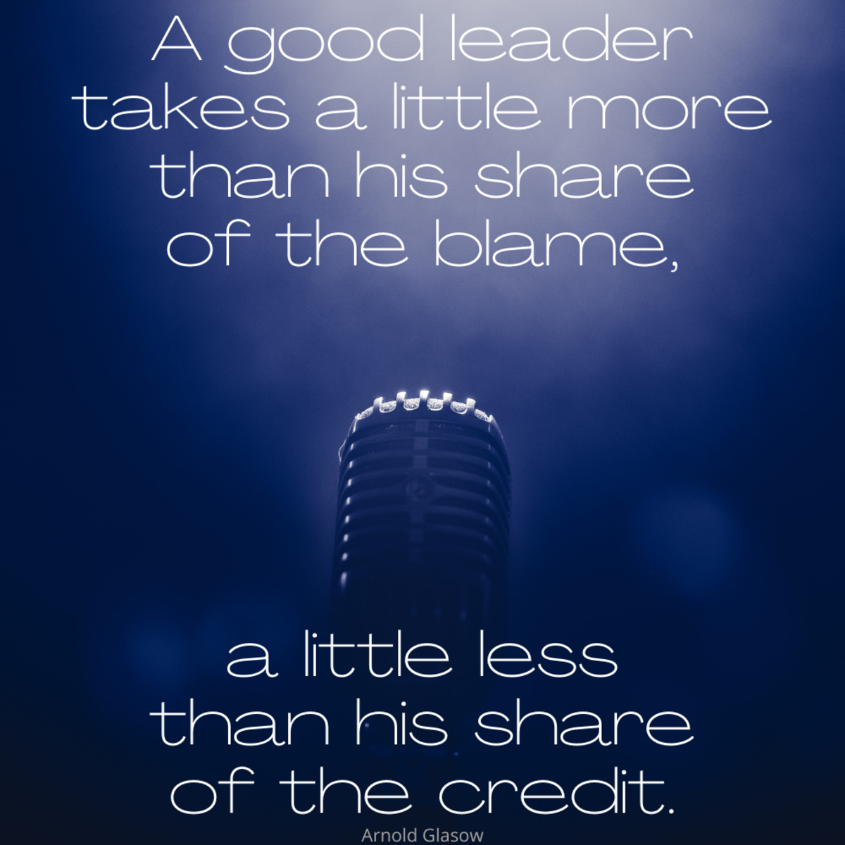 """A good leader takes a little more than his share of the blame, a little less than his share of the credit."" Arnold Glasow"