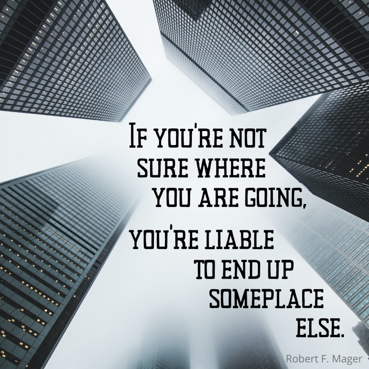"If you're not sure where you are going, you're liable to end up someplace else."" Robert F. Mager"