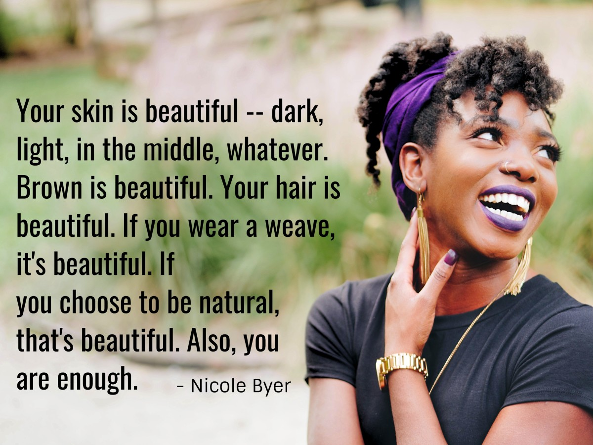 """Your skin is beautiful -- dark, light, in the middle, whatever. Brown is beautiful. Your hair is beautiful. If you wear a weave, it's beautiful. If you choose to be natural, that's beautiful too. Also, you are enough."" - Nicole Byer, American comic"
