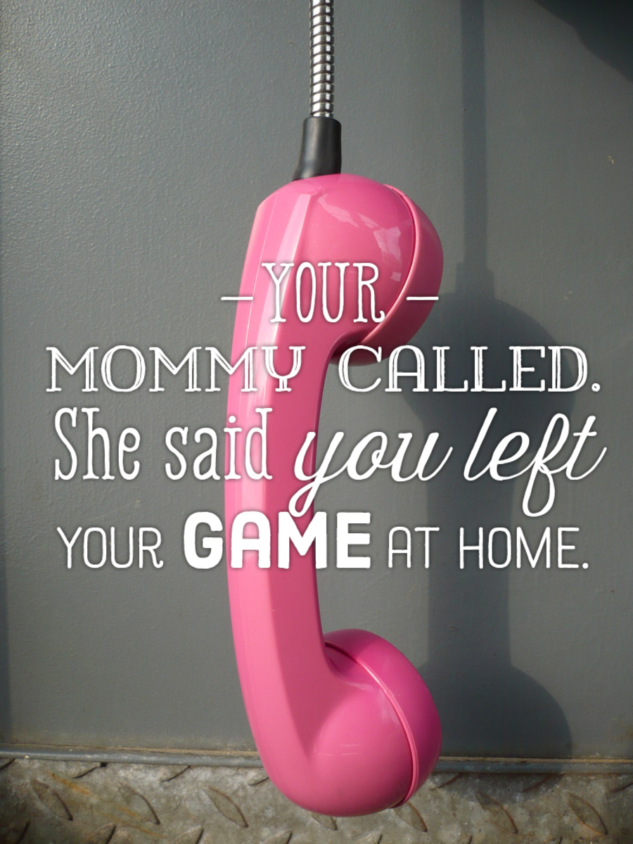 """Your mommy called. She said you left your game at home."""