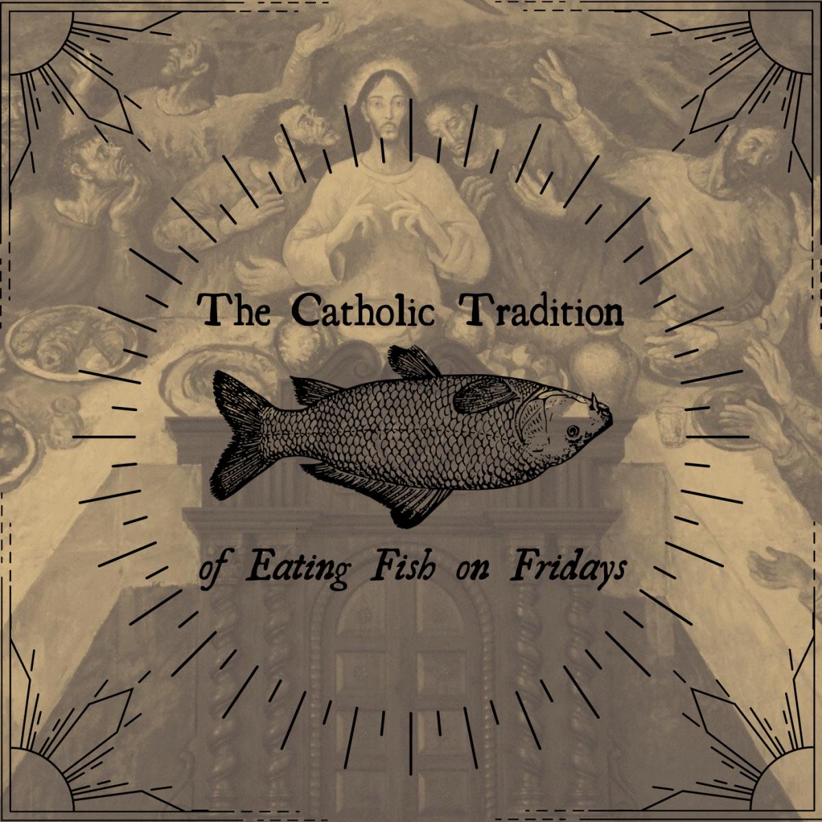 Most Catholics eat fish on Fridays during Lent, and some eat fish on Fridays year-round.