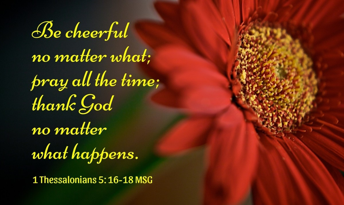 Be cheerful no matter what; pray all the time; thank God no matter what happens.