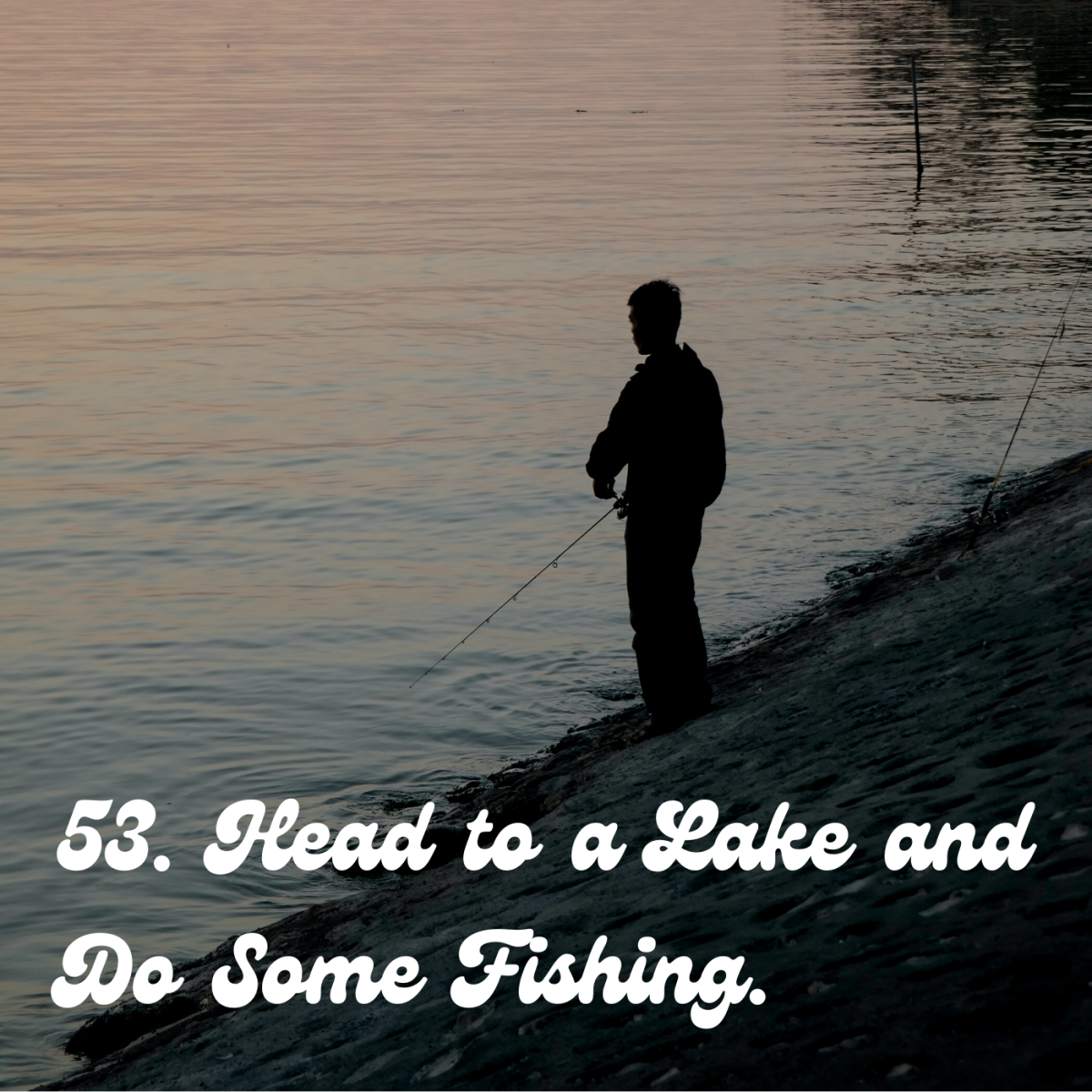 53. Head to a lake and do some fishing.