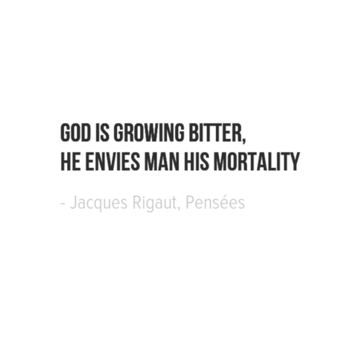 God is growing bitter, He envies man his mortality. - Jacques Rigaut, Pensées