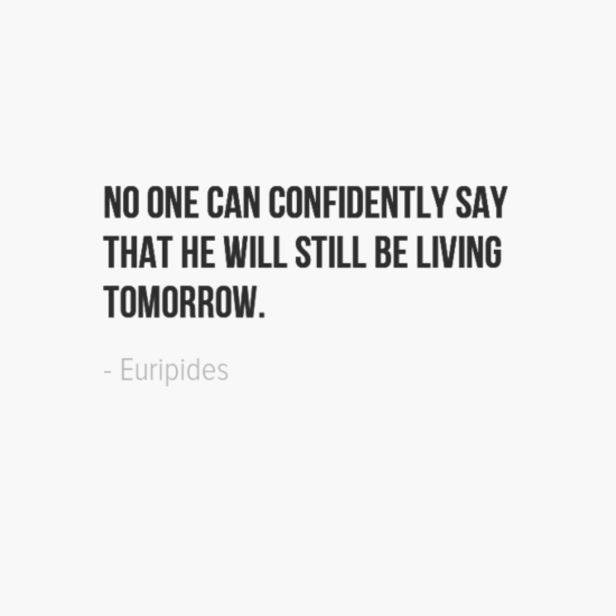 No one can confidently say that he will still be living tomorrow. ~Euripides