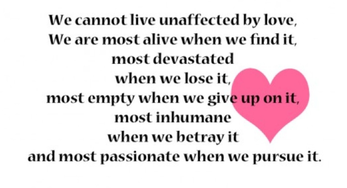 We cannot live unaffected by love, We are most alive when we find it, most devastated when we lose it, most empty when we give up on it, most inhumane when we betray it and most passionate when we pursue it.
