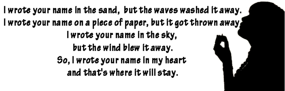 I wrote your name in the sand, but the waves washed it away. I wrote your name on a piece of paper, but it got thrown away. I wrote your name in the sky, but the wind blew it away. So, I wrote your name in my heart and that's where it will stay.