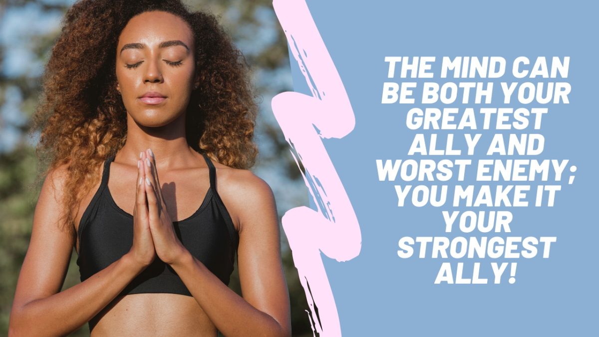 The Mind Can Be Both Your Greatest Ally and Worst Enemy; You Make It Your Strongest Ally!