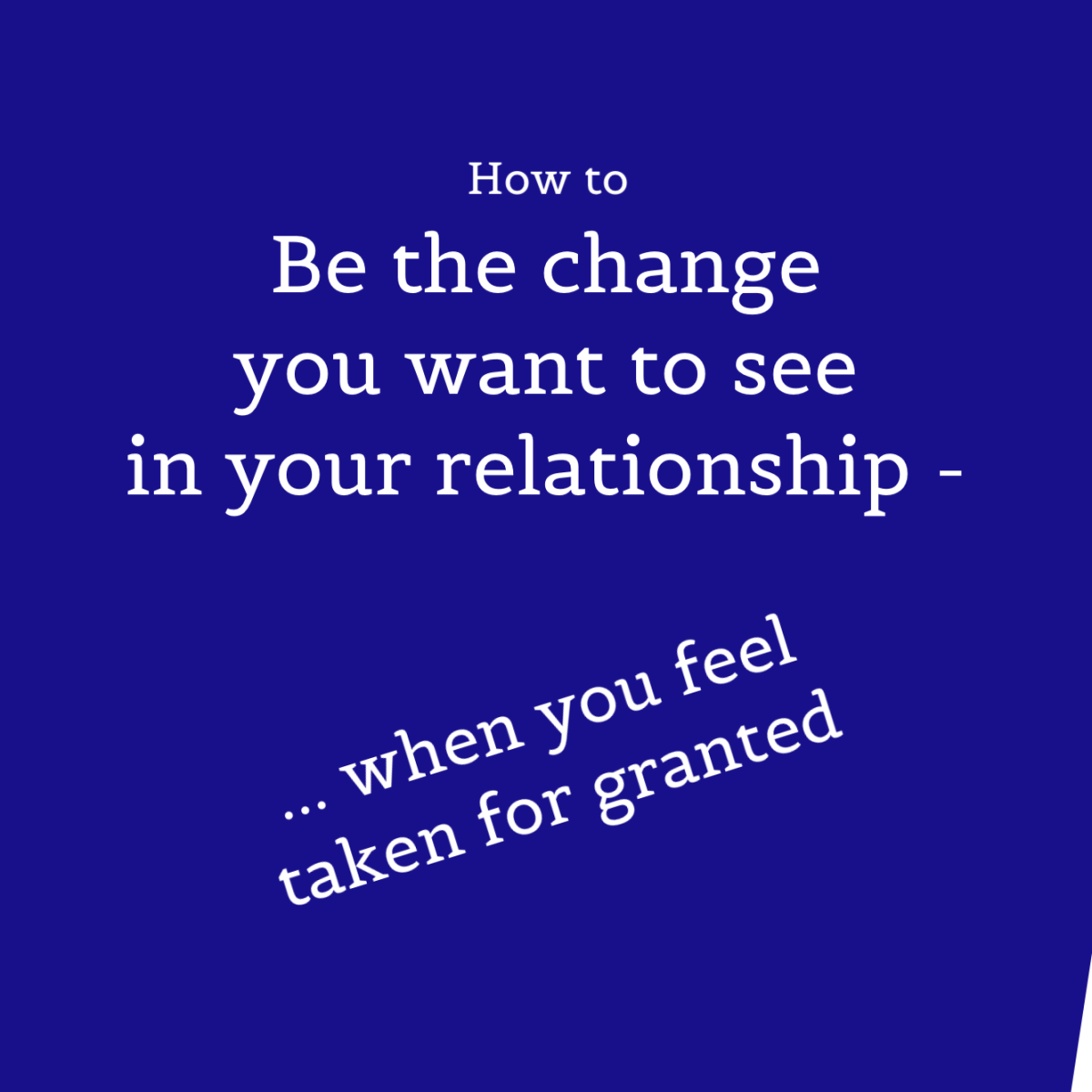 Being the Change You Want to See in Your Marriage or Relationship When Feeling Unappreciated