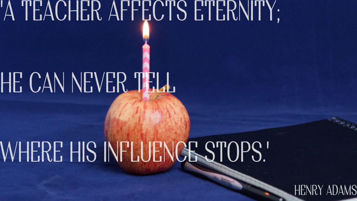 Quote for a teacher's birthday card: A teacher affects eternity. He can never tell where his influence stops. —Henry Adams
