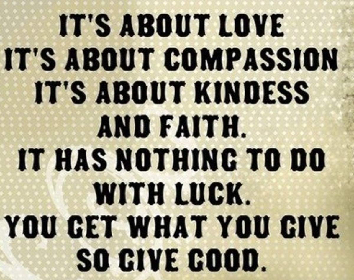 Its all about love, its about compassion,its about kindness and faith. It has nothing to do with luck. You get what you give, so give good.