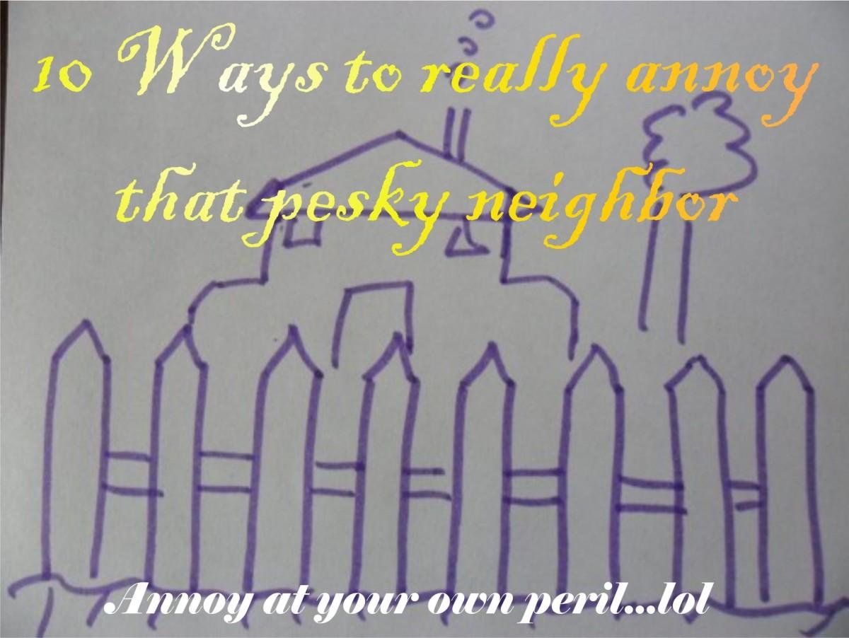 Top Ten Ways How To Annoy Your Neighbor