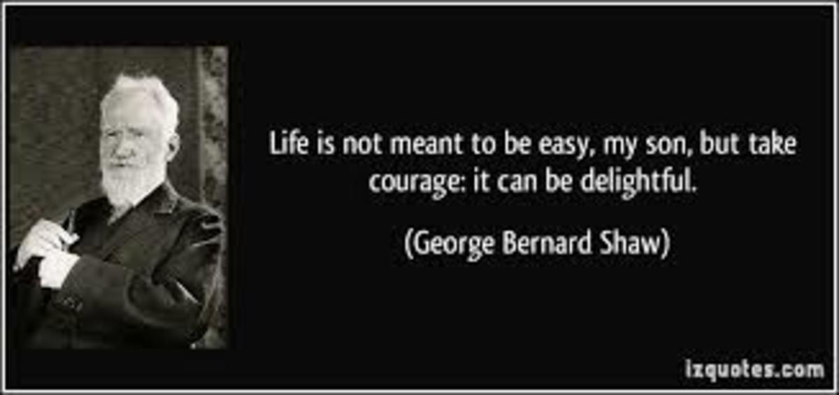 This is a quote from the play-writer, George Bernard Shaw; Life is not meant to be easy, my son, but take courage it can be delightful.