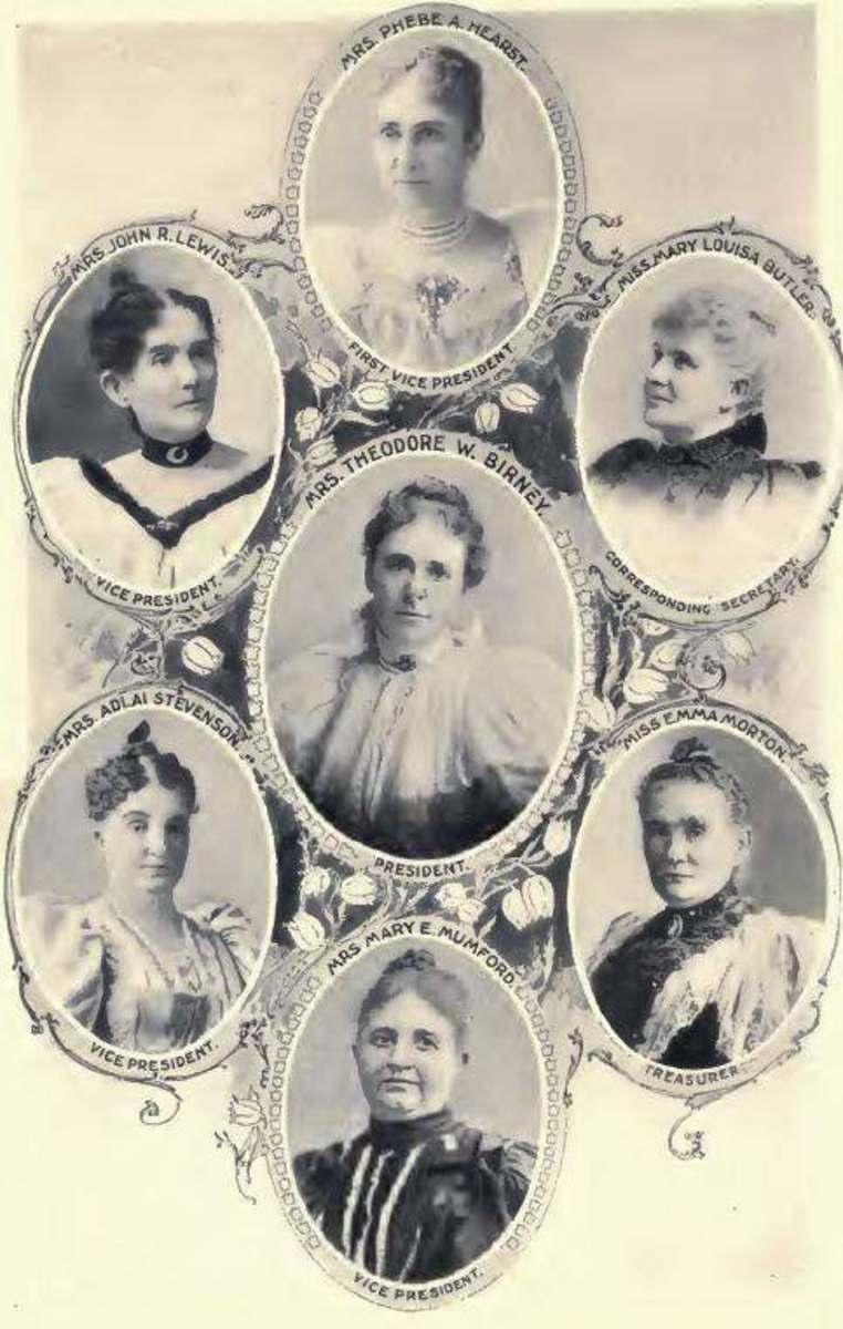Mrs. Theodore Birney, President; Mrs. Phoebe Hearst, 1st V.P.  Mrs. John R. Lewis,V.P.  Miss Mary Louisa Butler, Corresponding  Sec. Mrs. Adlai Stevenson, V.P.; Mrs. Emma Morton, Treas.; Mrs. Mary E. Mumford, V.P.