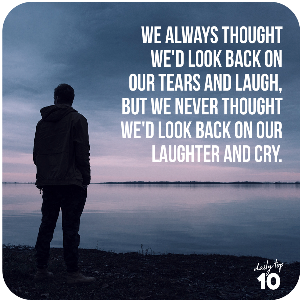 Look back on your tears and laugh.