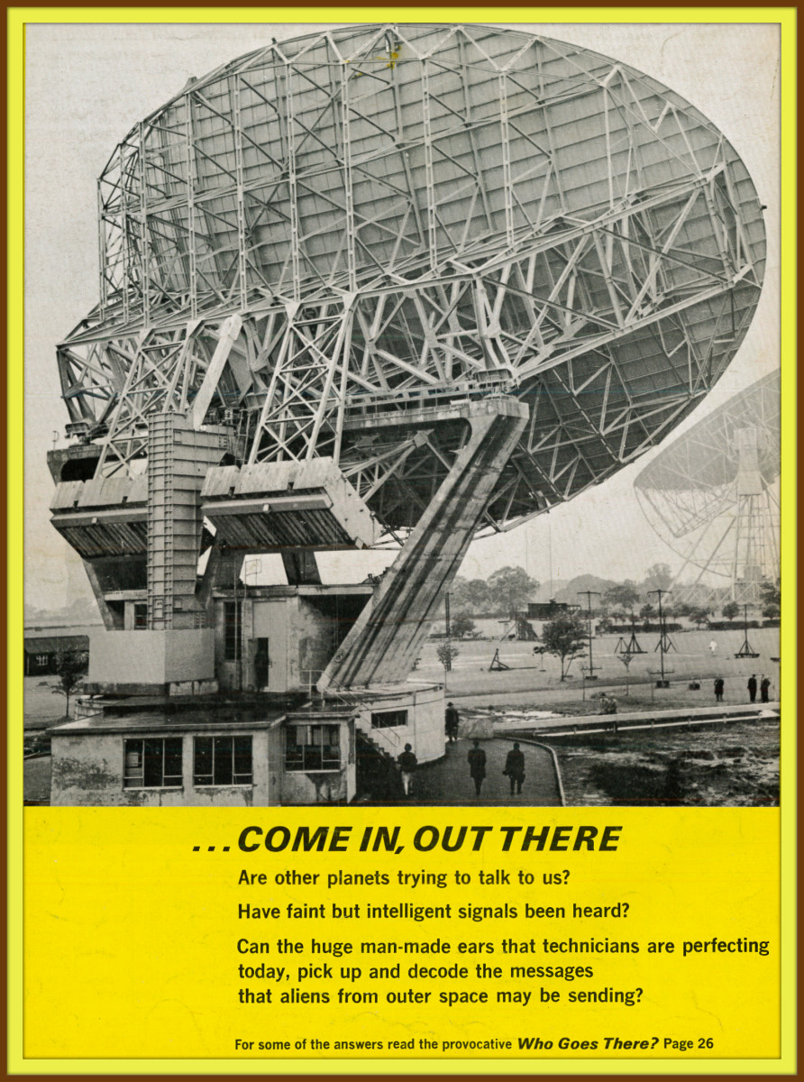 Come in, out there are other planets trying to talk to us? Have faint but intelligent signals been heard? Can the huge man made ears that technicians are perfecting today, pick up and decode the messages form aliens.