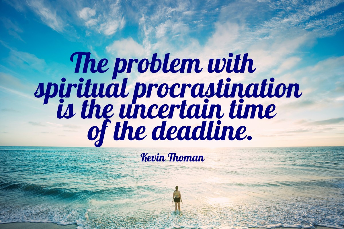 The problem with spiritual procrastination is the uncertain time of the deadline.