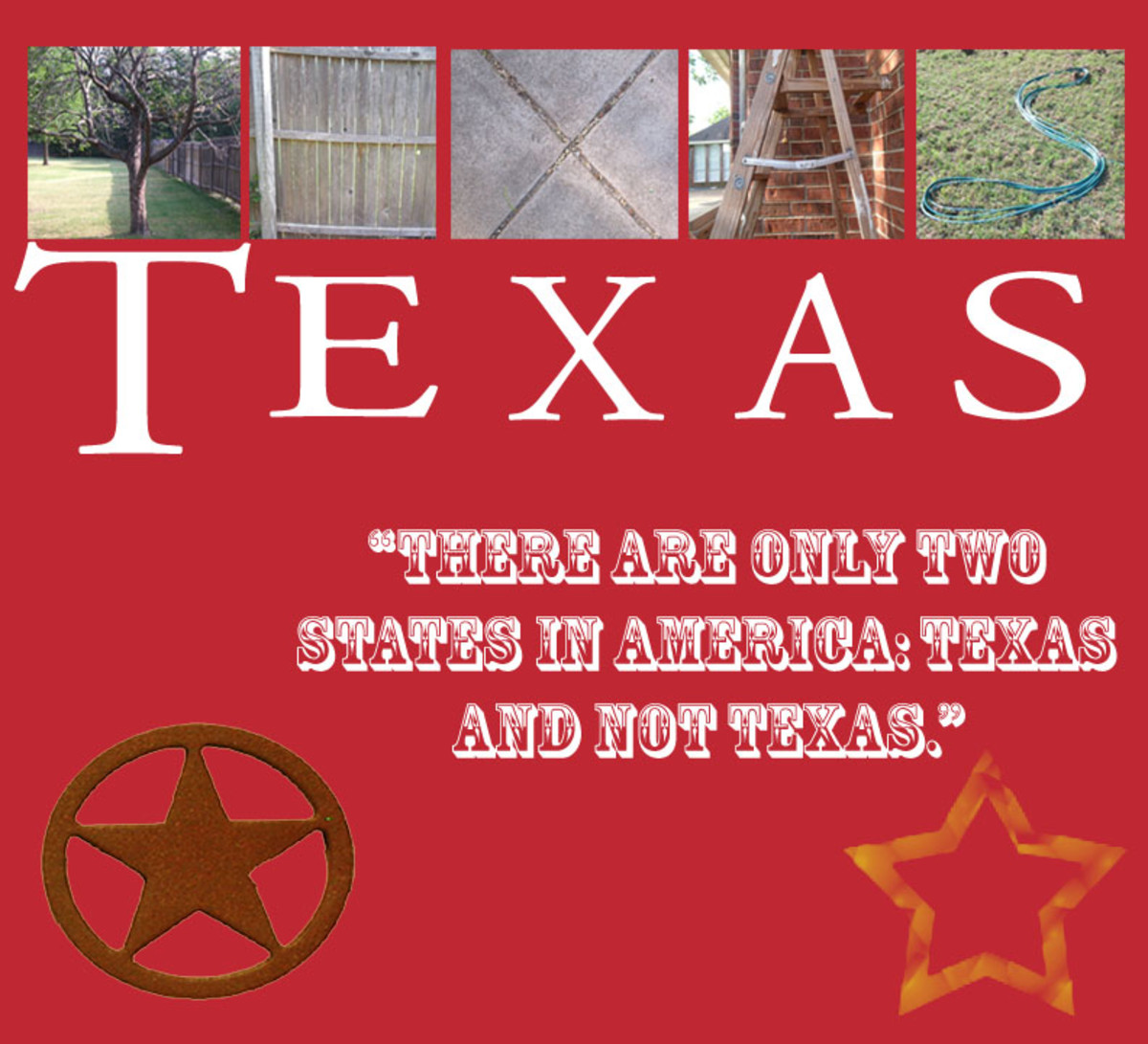 I made this one using photographs of everyday items to spell out the word Texas. I added a funny little quote then uploaded some Google Image pics.