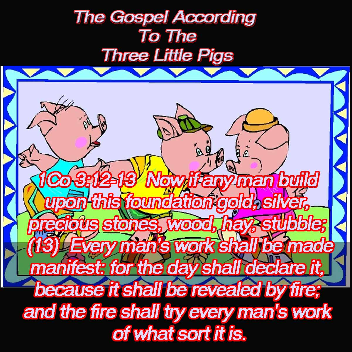 1Co 3:12-13  Now if any man build upon this foundation gold, silver, precious stones, wood, hay, stubble;  (13)  Every man's work shall be made manifest: for the day shall declare it, because it shall be revealed by fire; and the fire shall try every