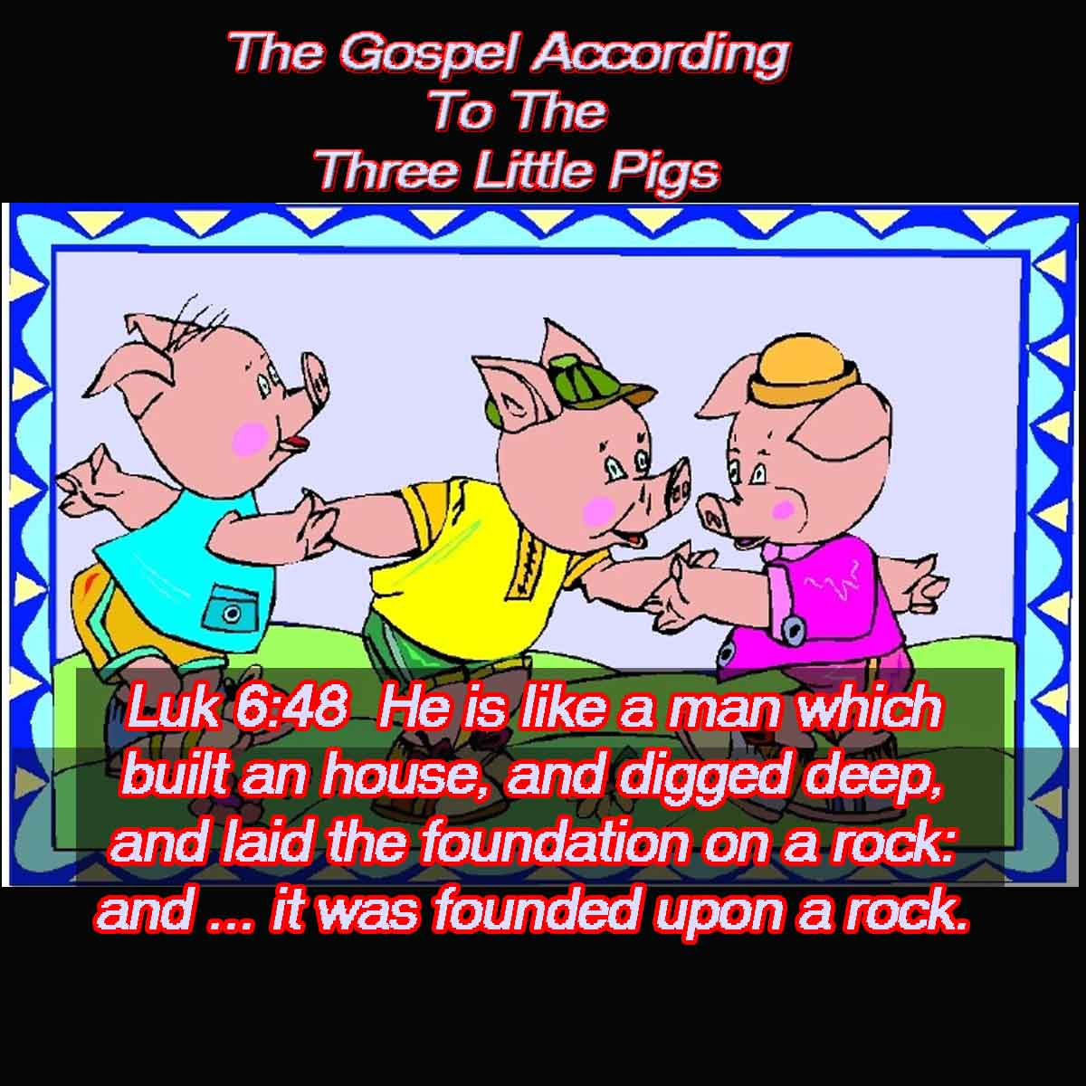 Luk 6:48  He is like a man which built an house, and digged deep, and laid the foundation on a rock: and when the flood arose, the stream beat vehemently upon that house, and could not shake it: for it was founded upon a rock.