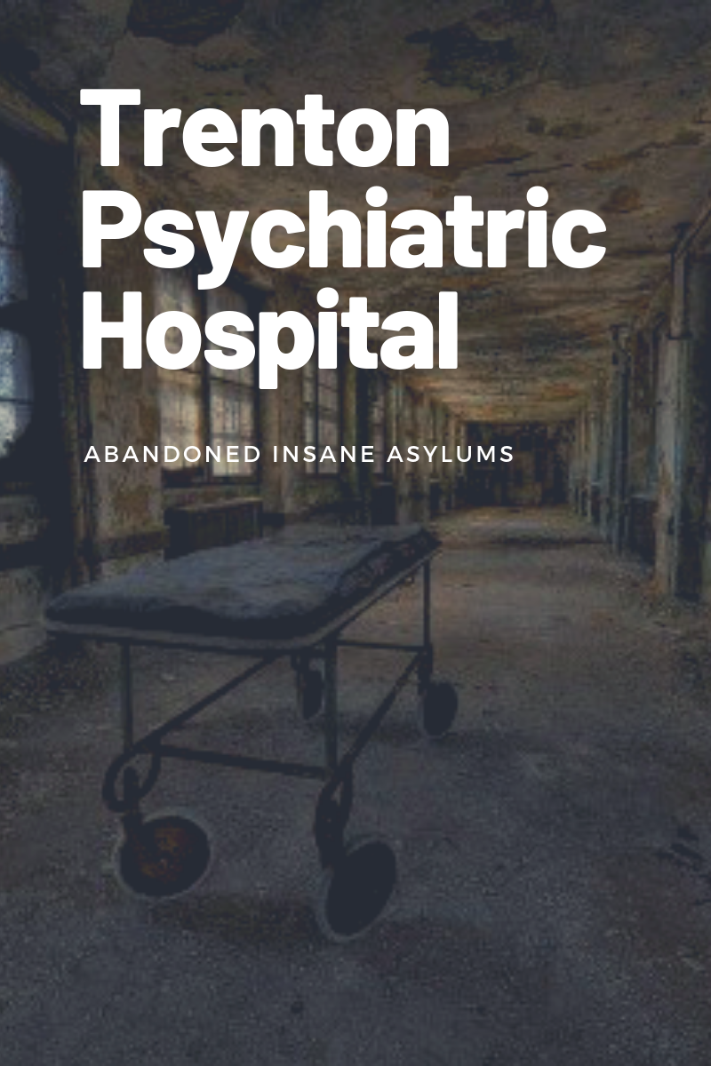 Trenton Psychiatric Hospital History - Abandoned Insane Asylums
