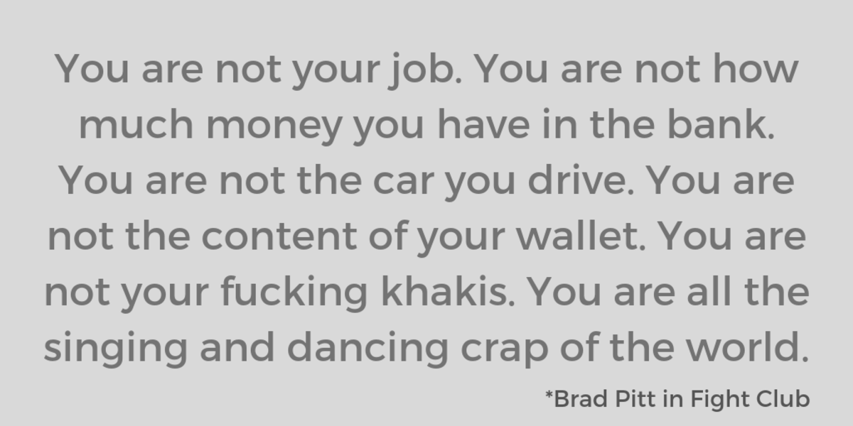 You are not your job. You are not how much money you have in the bank. You are not the car you drive. You are not the content of your wallet. You are not your fucking khakis. You are all the singing and dancing crap of the world