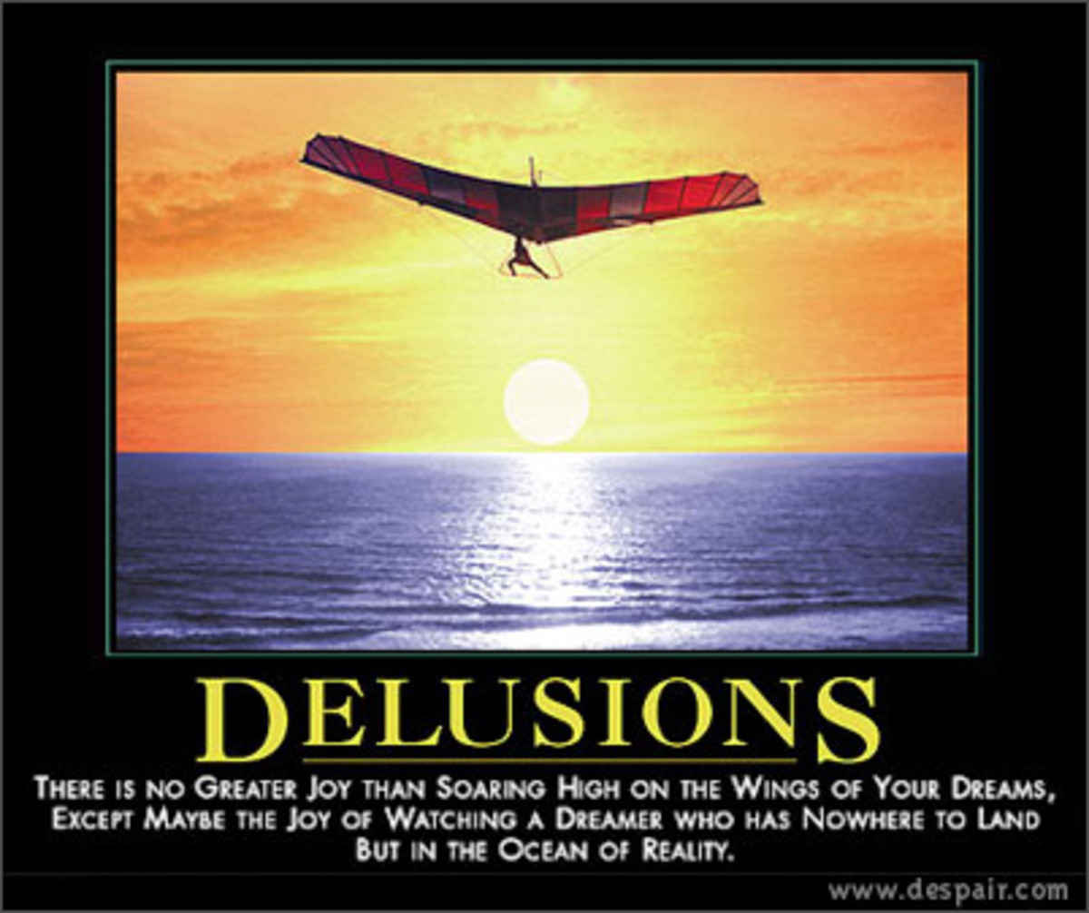 Delusions:  There is no greater joy than soaring high on the wings of your dreams, except maybe the joy of watching a dreamer who has nowhere to land but in the ocean of reality...