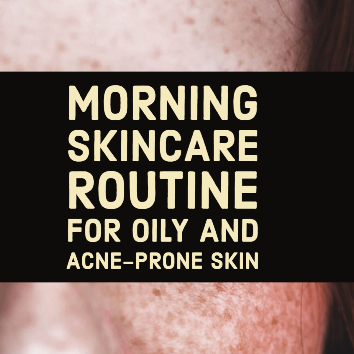 Morning Skincare Routine for Oily and Acne-Prone Skin.