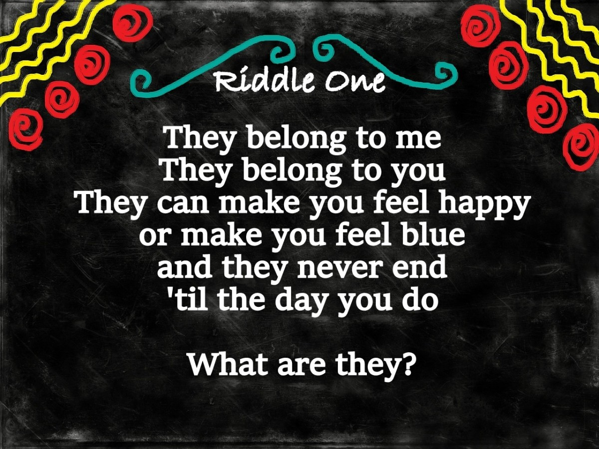 Riddle One: They belong to me, they belong to you, they can make you feel happy or make you feel blue, they never end until the day you do