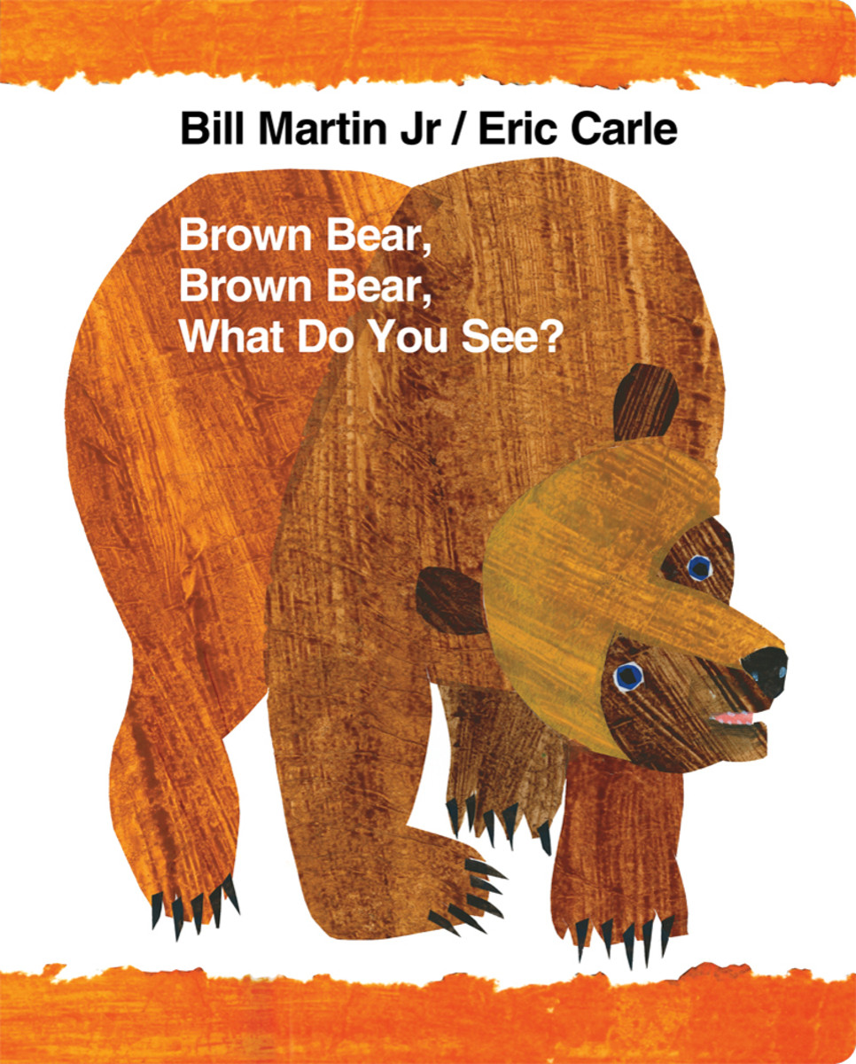 Brown Bear, Brown Bear, What Do You See by Bill Martin Jr. and Eric Carle
