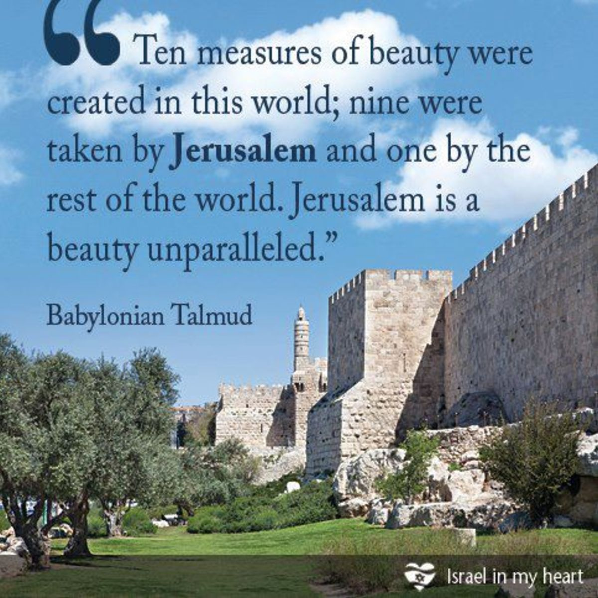 Ten Measures of Beauty were created in this world. 9 were taken by Jerusalem and one by the rest of the world. Jerusalem is a beauty unparalleled.