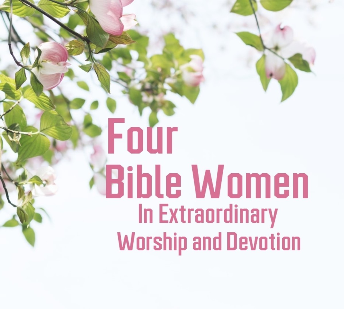 Four Bible Women in Extraordinary Worship and Devotion