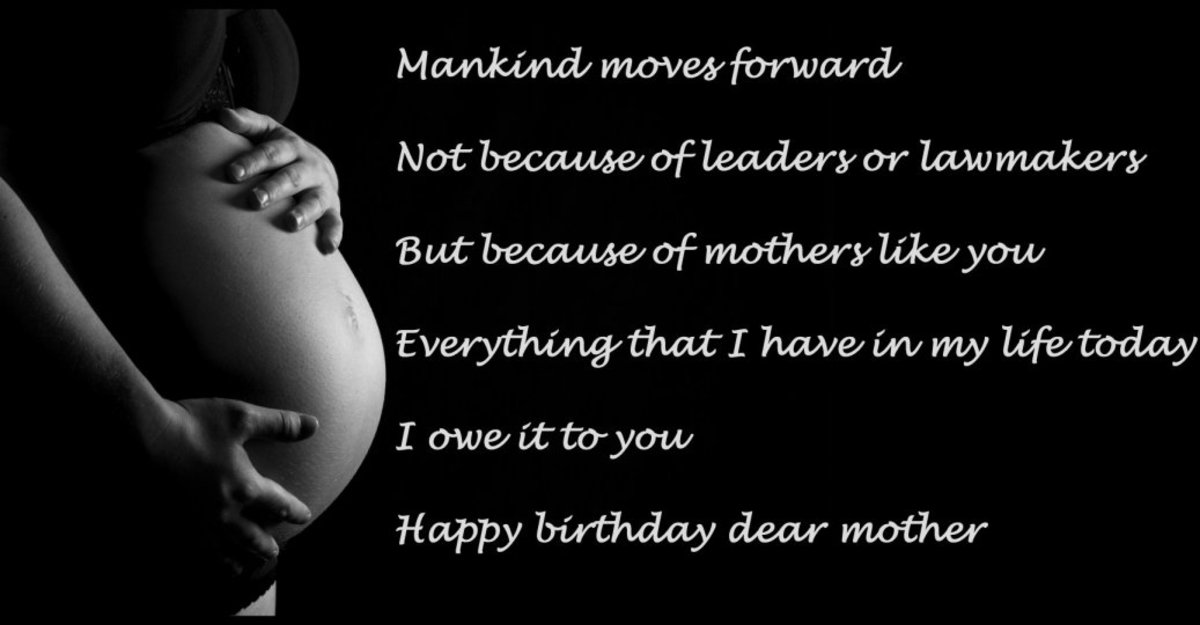 Mankind moves forward not because of leaders or lawmakers, but because of mothers like you. Everything that I have in my life today, I owe it to you. Happy birthday dear mother.